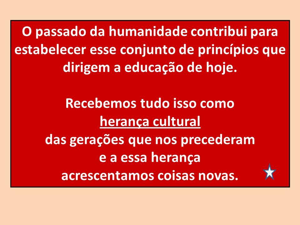 O passado da humanidade contribui para estabelecer esse conjunto de princípios que dirigem a educação de hoje. Recebemos tudo isso como herança cultur