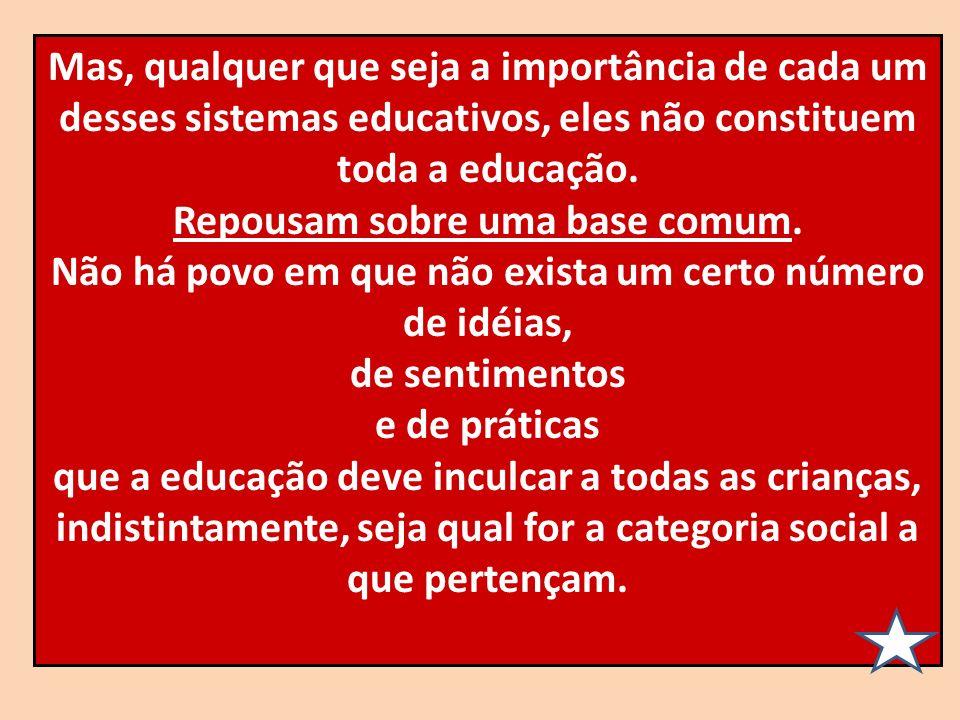 Mas, qualquer que seja a importância de cada um desses sistemas educativos, eles não constituem toda a educação. Repousam sobre uma base comum. Não há
