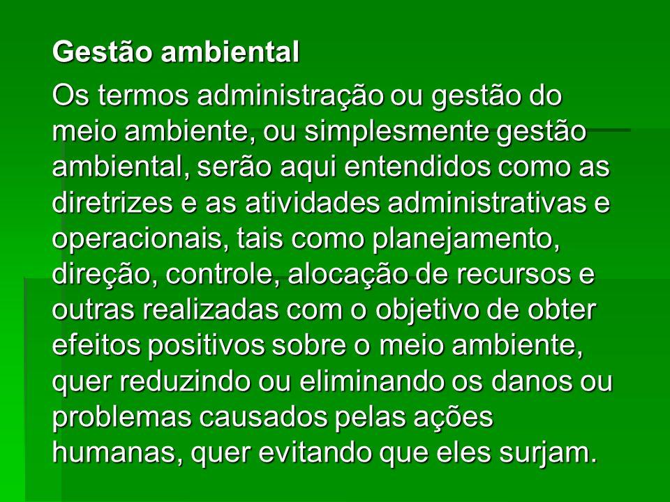 Gestão ambiental Os termos administração ou gestão do meio ambiente, ou simplesmente gestão ambiental, serão aqui entendidos como as diretrizes e as a