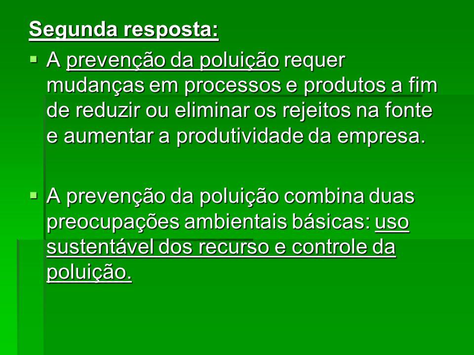 Segunda resposta: A prevenção da poluição requer mudanças em processos e produtos a fim de reduzir ou eliminar os rejeitos na fonte e aumentar a produ