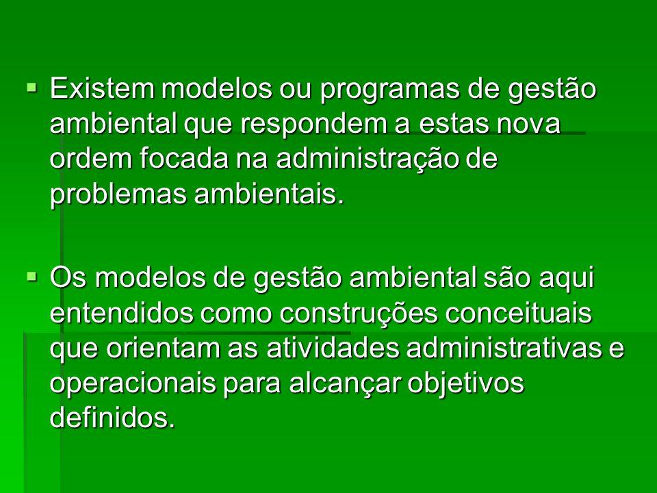 Existem modelos ou programas de gestão ambiental que respondem a estas nova ordem focada na administração de problemas ambientais. Existem modelos ou