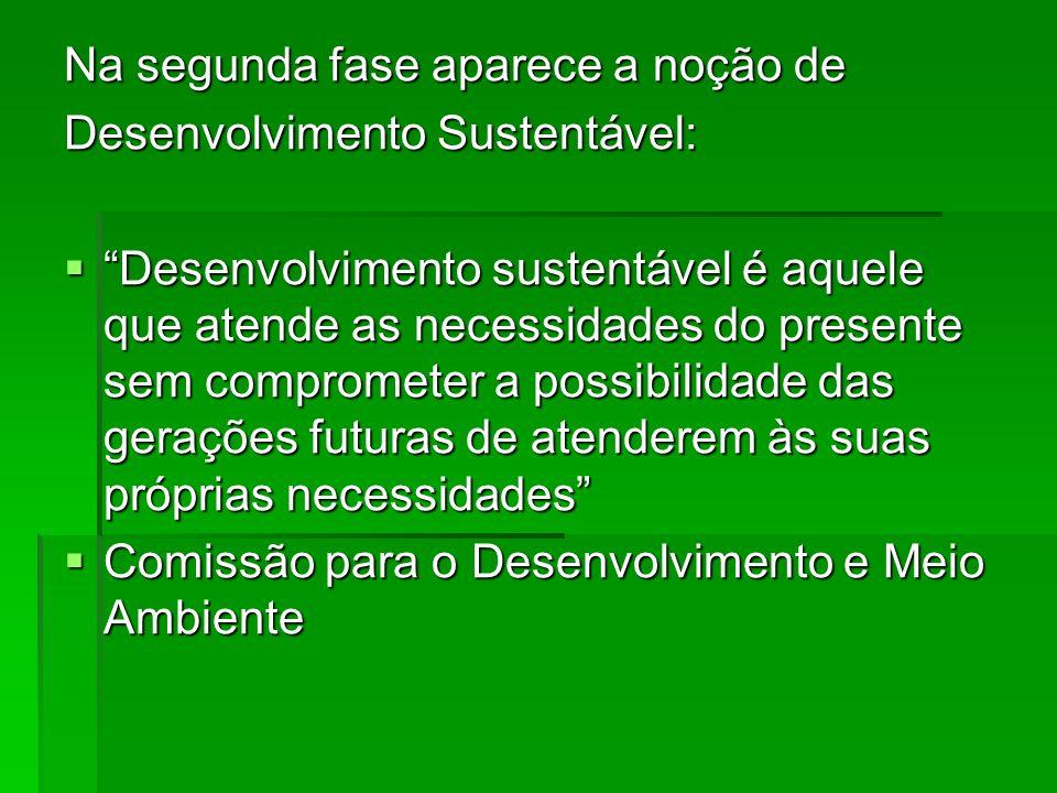 Na segunda fase aparece a noção de Desenvolvimento Sustentável: Desenvolvimento sustentável é aquele que atende as necessidades do presente sem compro