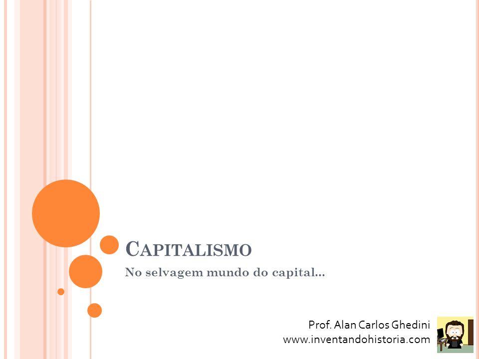 C APITALISMO No selvagem mundo do capital... Prof. Alan Carlos Ghedini www.inventandohistoria.com