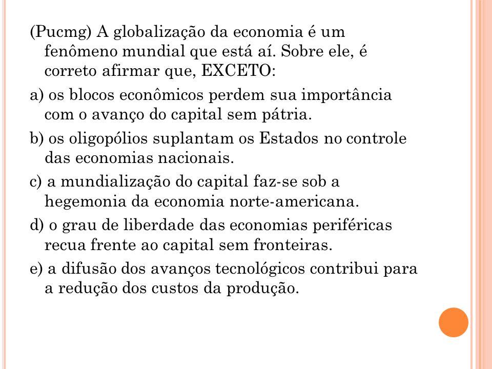 (Pucmg) A globalização da economia é um fenômeno mundial que está aí. Sobre ele, é correto afirmar que, EXCETO: a) os blocos econômicos perdem sua imp