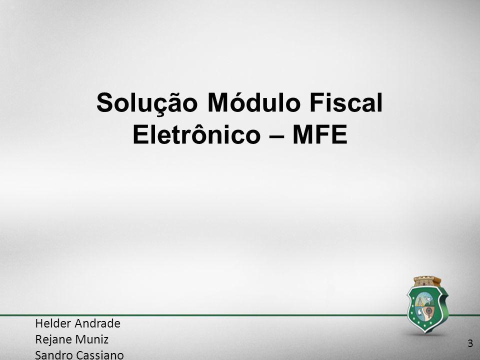 Solução Módulo Fiscal Eletrônico – MFE Helder Andrade Rejane Muniz Sandro Cassiano 3
