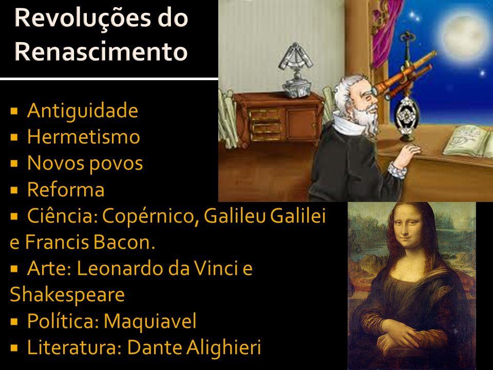 Antiguidade Hermetismo Novos povos Reforma Ciência: Copérnico, Galileu Galilei e Francis Bacon. Arte: Leonardo da Vinci e Shakespeare Política: Maquia