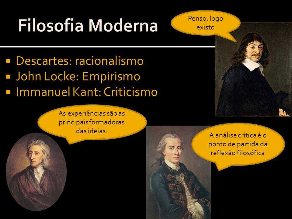 Descartes: racionalismo John Locke: Empirismo Immanuel Kant: Criticismo Penso, logo existo As experiências são as principais formadoras das ideias. A