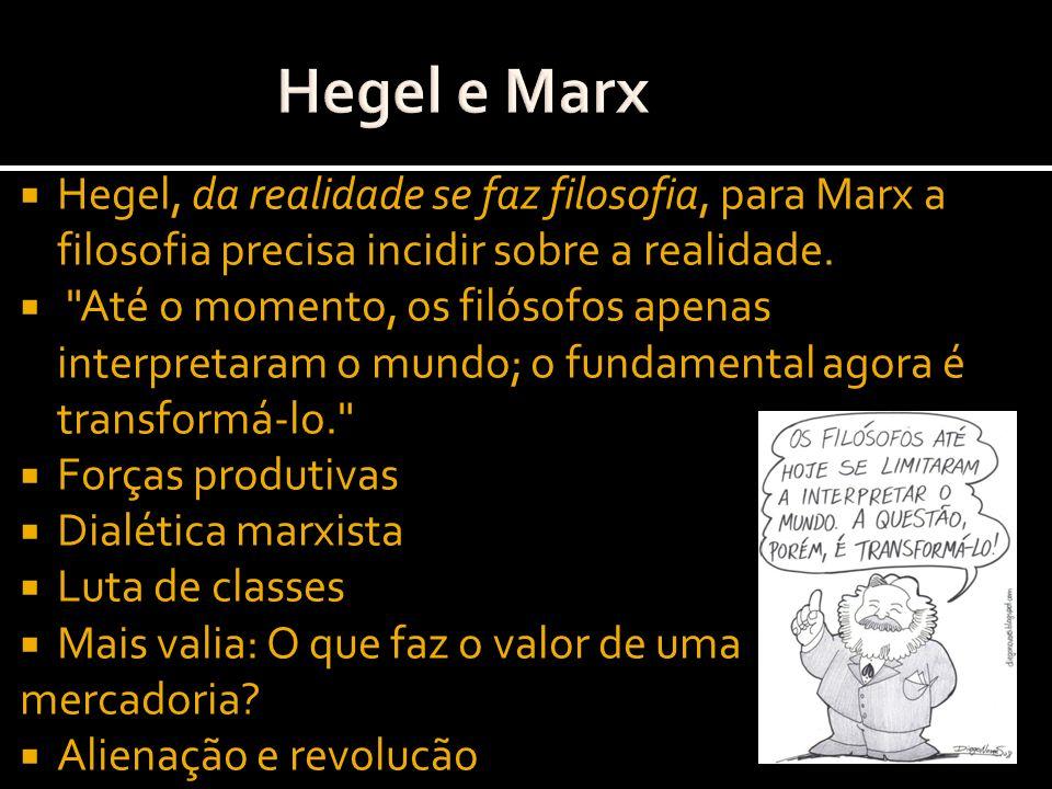 Hegel, da realidade se faz filosofia, para Marx a filosofia precisa incidir sobre a realidade.