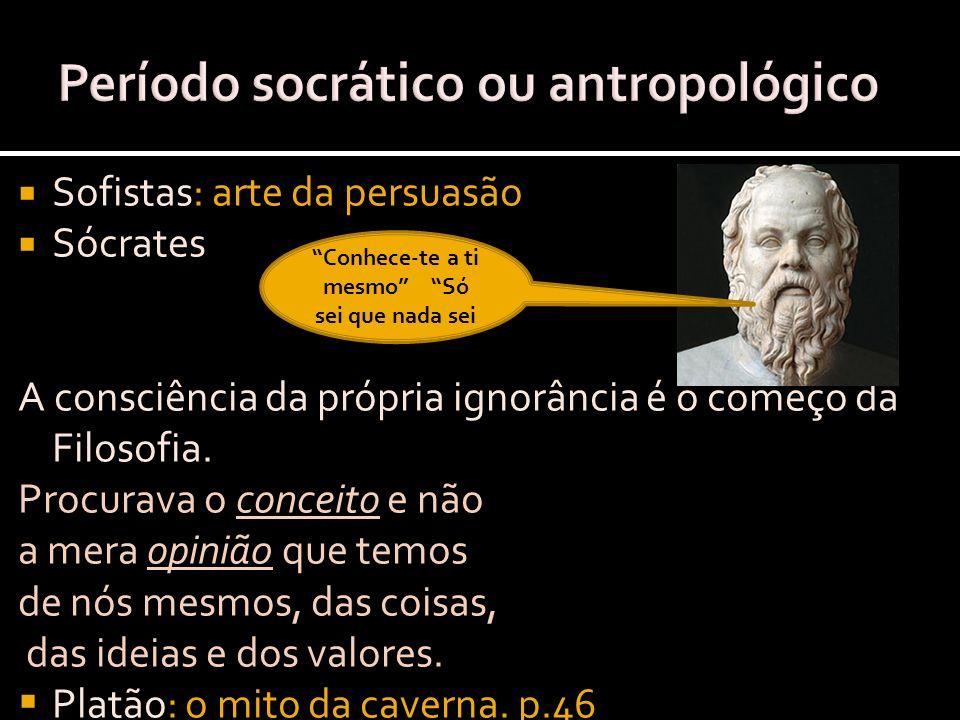 Sofistas: arte da persuasão Sócrates A consciência da própria ignorância é o começo da Filosofia. Procurava o conceito e não a mera opiniã0 que temos