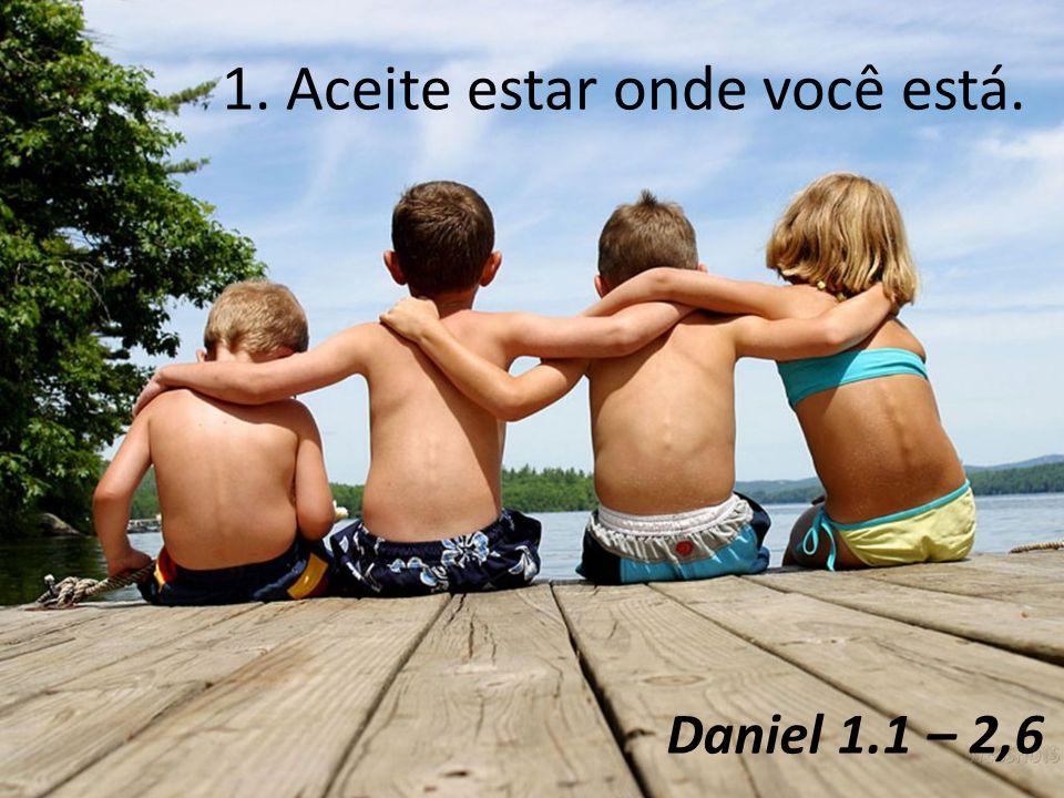 Daniel 1.1 – 2,6 1. Aceite estar onde você está.