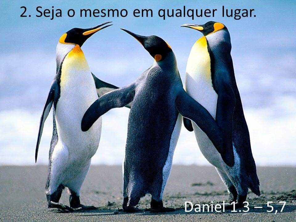 2. Seja o mesmo em qualquer lugar. Daniel 1.3 – 5,7