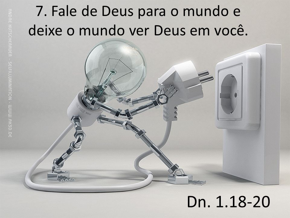 7. Fale de Deus para o mundo e deixe o mundo ver Deus em você. Dn. 1.18-20