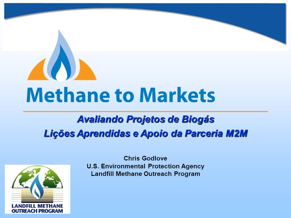 Avaliando Projetos de Biogás Lições Aprendidas e Apoio da Parceria M2M Chris Godlove U.S. Environmental Protection Agency Landfill Methane Outreach Pr