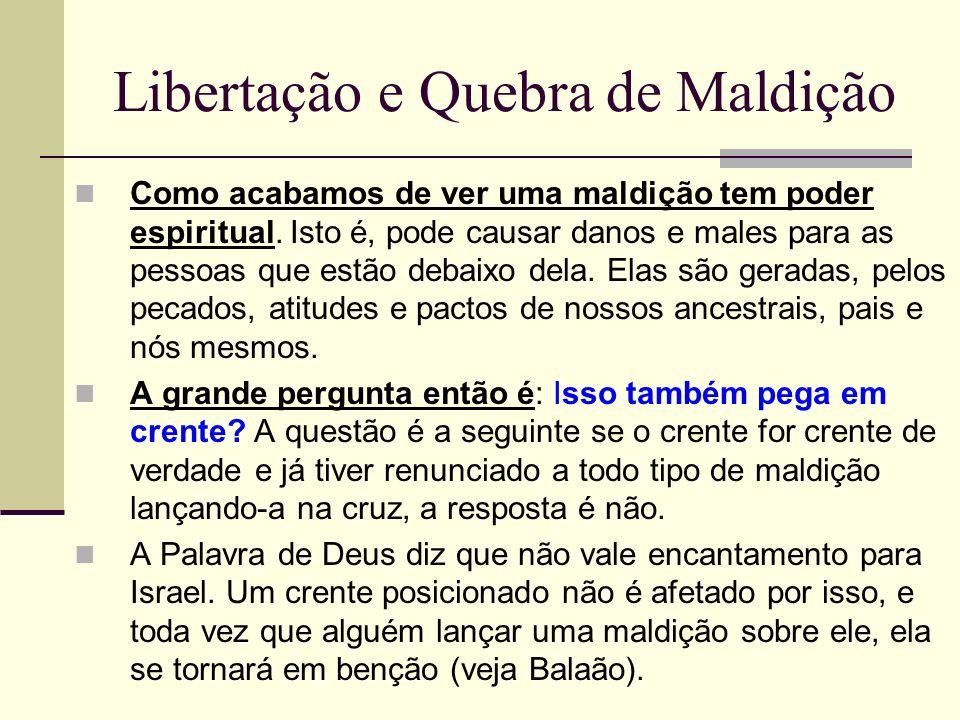 Libertação e Quebra de Maldição Como acabamos de ver uma maldição tem poder espiritual. Isto é, pode causar danos e males para as pessoas que estão de