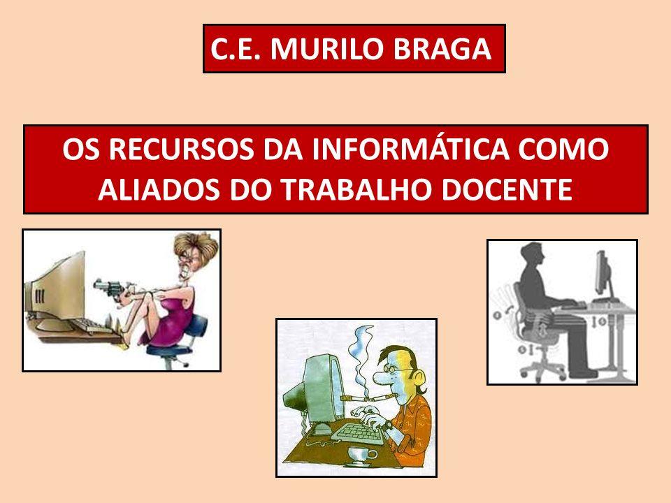 C.E. MURILO BRAGA OS RECURSOS DA INFORMÁTICA COMO ALIADOS DO TRABALHO DOCENTE