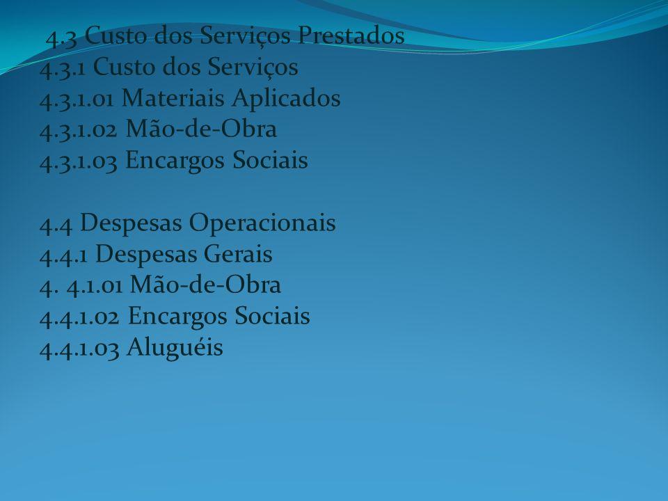 4.3 Custo dos Serviços Prestados 4.3.1 Custo dos Serviços 4.3.1.01 Materiais Aplicados 4.3.1.02 Mão-de-Obra 4.3.1.03 Encargos Sociais 4.4 Despesas Ope