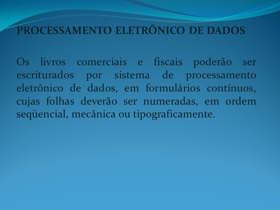 PROCESSAMENTO ELETRÔNICO DE DADOS Os livros comerciais e fiscais poderão ser escriturados por sistema de processamento eletrônico de dados, em formulá