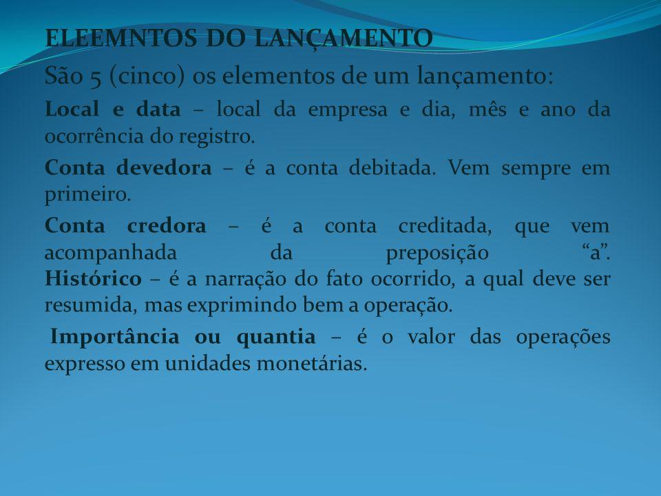 ELEEMNTOS DO LANÇAMENTO São 5 (cinco) os elementos de um lançamento: Local e data – local da empresa e dia, mês e ano da ocorrência do registro. Conta