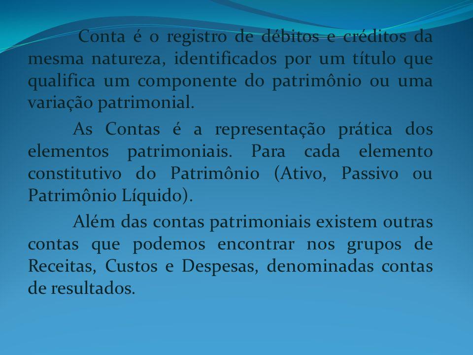 Conta é o registro de débitos e créditos da mesma natureza, identificados por um título que qualifica um componente do patrimônio ou uma variação patr