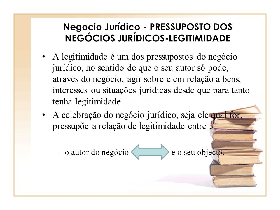 Negocio Jurídico - PRESSUPOSTO DOS NEGÓCIOS JURÍDICOS-LEGITIMIDADE A legitimidade é um dos pressupostos do negócio jurídico, no sentido de que o seu a