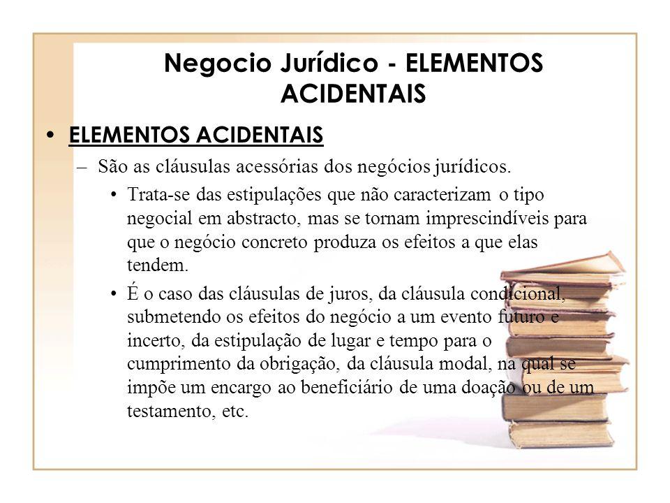 Negocio Jurídico - ELEMENTOS ACIDENTAIS ELEMENTOS ACIDENTAIS –São as cláusulas acessórias dos negócios jurídicos. Trata-se das estipulações que não ca