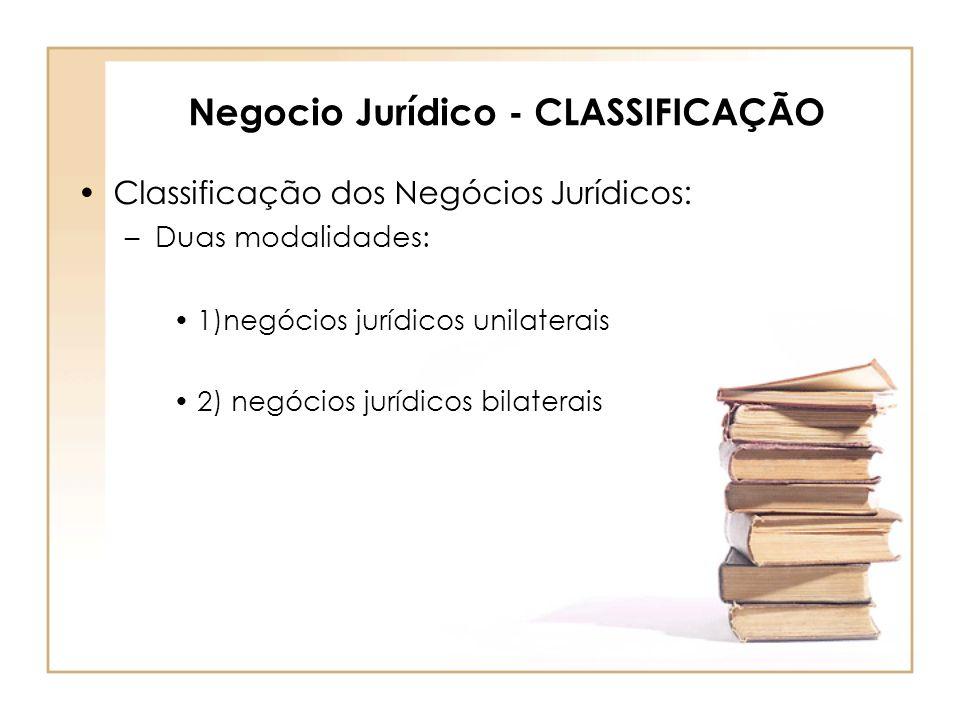 Negocio Jurídico - CLASSIFICAÇÃO Classificação dos Negócios Jurídicos: –Duas modalidades: 1)negócios jurídicos unilaterais 2) negócios jurídicos bilat