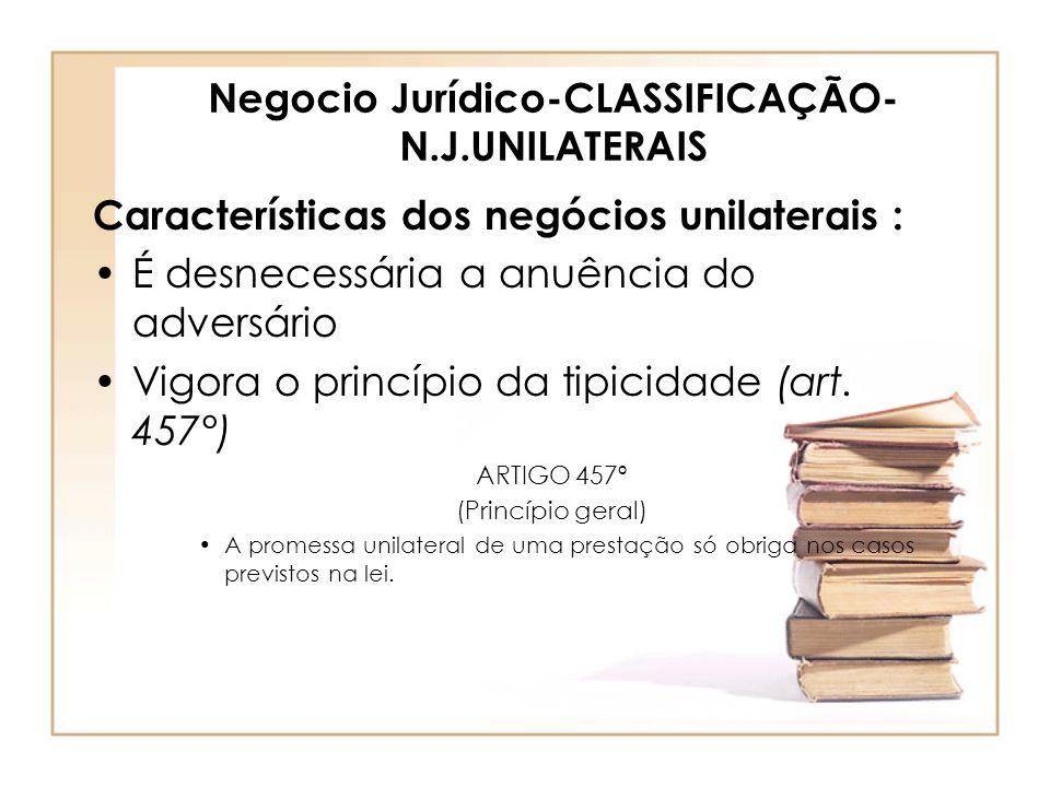 Negocio Jurídico-CLASSIFICAÇÃO- N.J.UNILATERAIS Características dos negócios unilaterais : É desnecessária a anuência do adversário Vigora o princípio