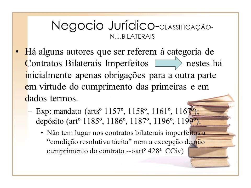 Negocio Jurídico- CLASSIFICAÇÃO- N.J.BILATERAIS Há alguns autores que ser referem á categoria de Contratos Bilaterais Imperfeitos nestes há inicialmen