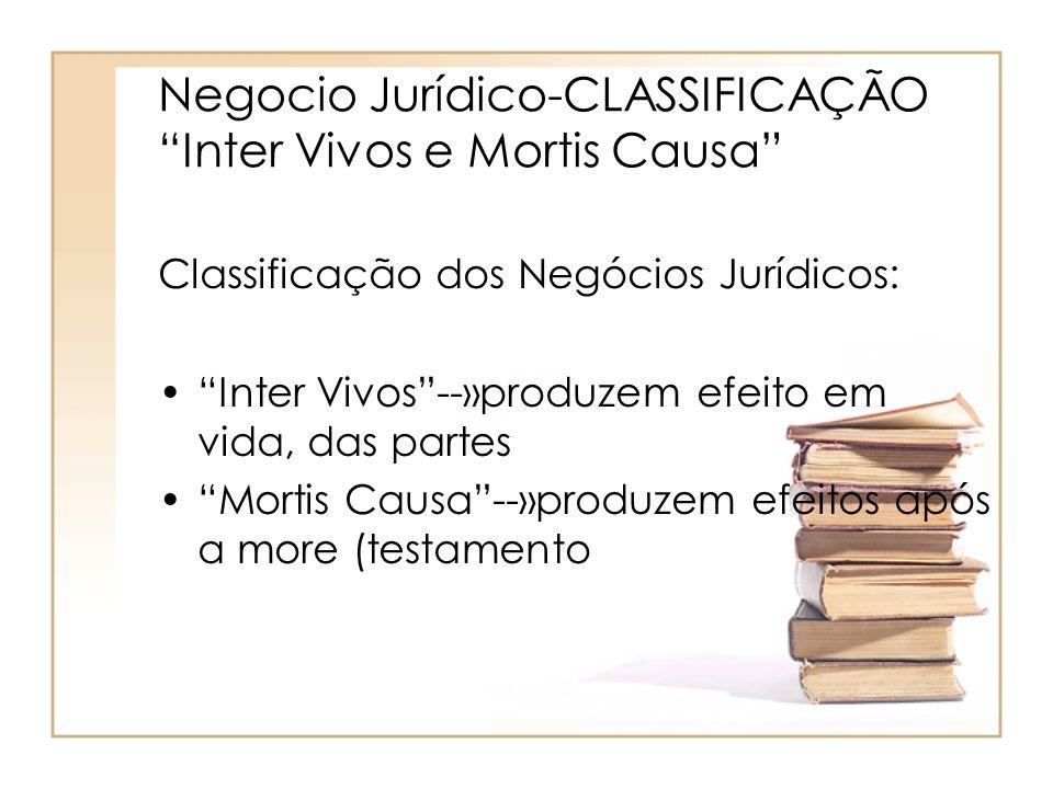 Negocio Jurídico-CLASSIFICAÇÃO Inter Vivos e Mortis Causa Classificação dos Negócios Jurídicos: Inter Vivos--»produzem efeito em vida, das partes Mort