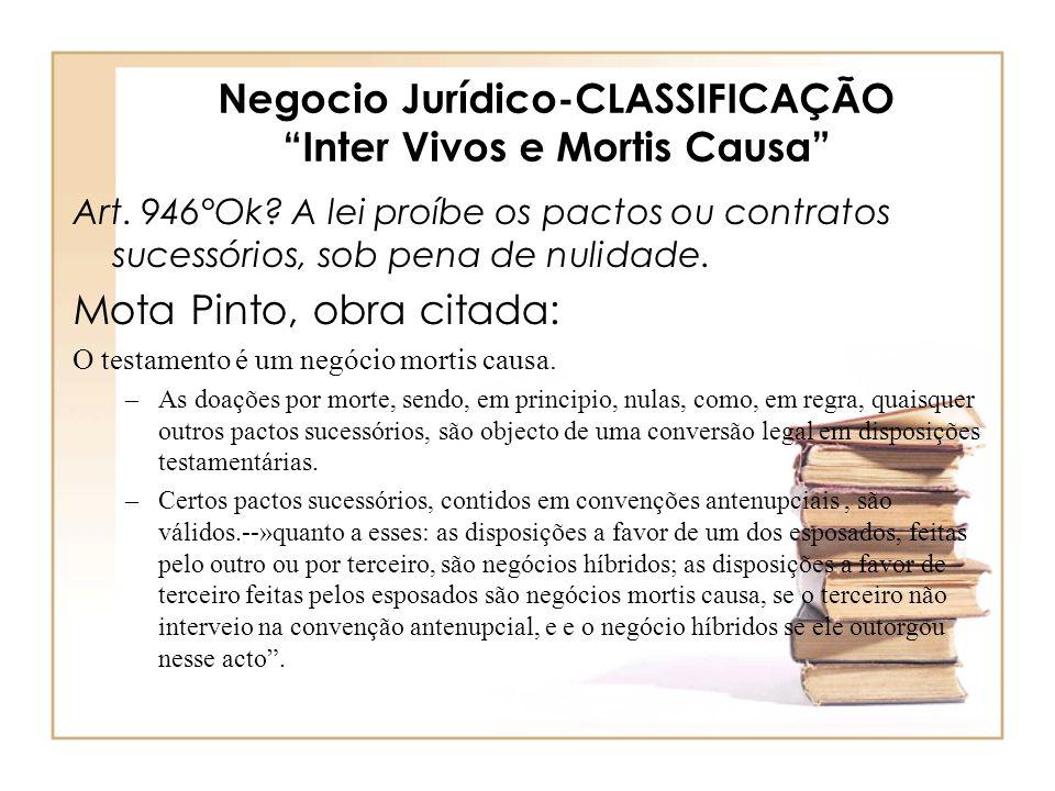 Negocio Jurídico-CLASSIFICAÇÃO Inter Vivos e Mortis Causa Art. 946°Ok? A lei proíbe os pactos ou contratos sucessórios, sob pena de nulidade. Mota Pin