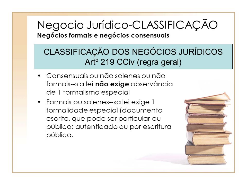 Negocio Jurídico-CLASSIFICAÇÃO Negócios formais e negócios consensuais Consensuais ou não solenes ou não formais--» a lei não exige observância de 1 f
