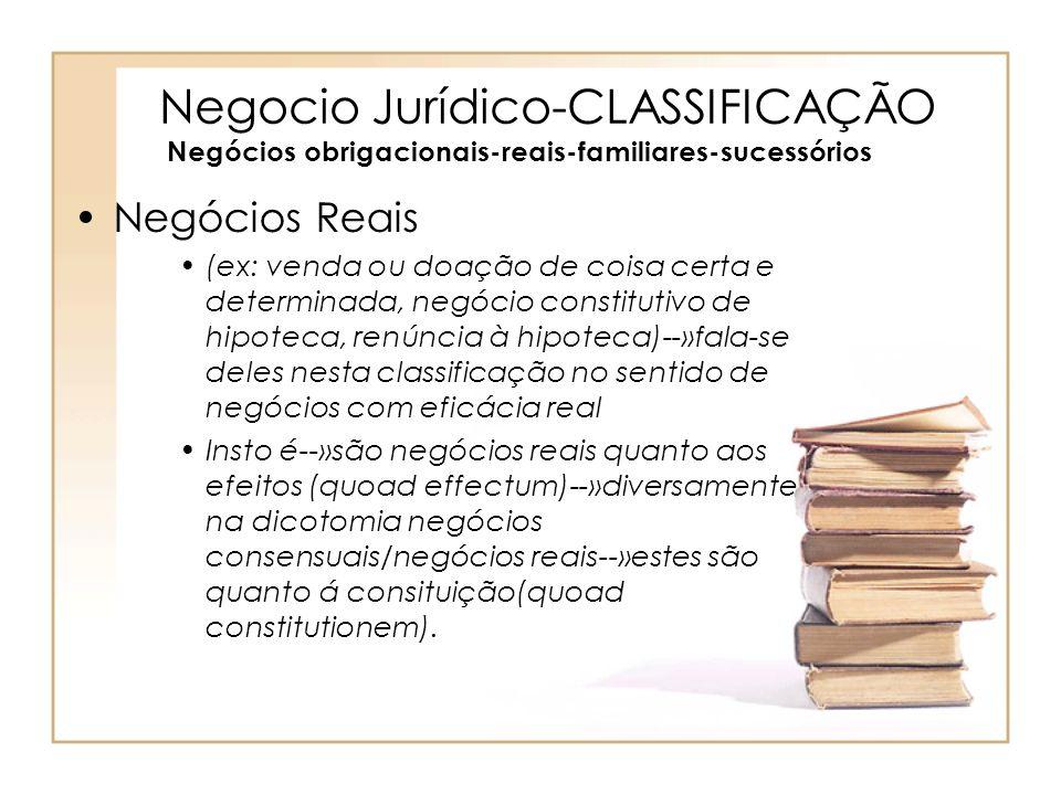 Negocio Jurídico-CLASSIFICAÇÃO Negócios obrigacionais-reais-familiares-sucessórios Negócios Reais (ex: venda ou doação de coisa certa e determinada, n