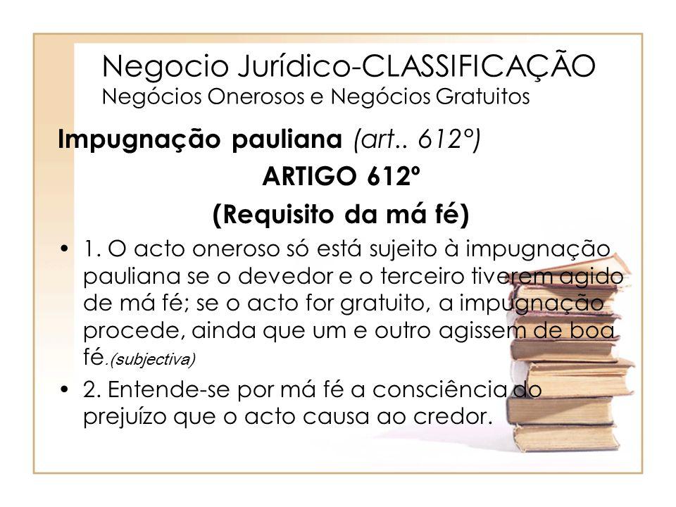 Negocio Jurídico-CLASSIFICAÇÃO Negócios Onerosos e Negócios Gratuitos Impugnação pauliana (art.. 612°) ARTIGO 612º (Requisito da má fé) 1. O acto oner