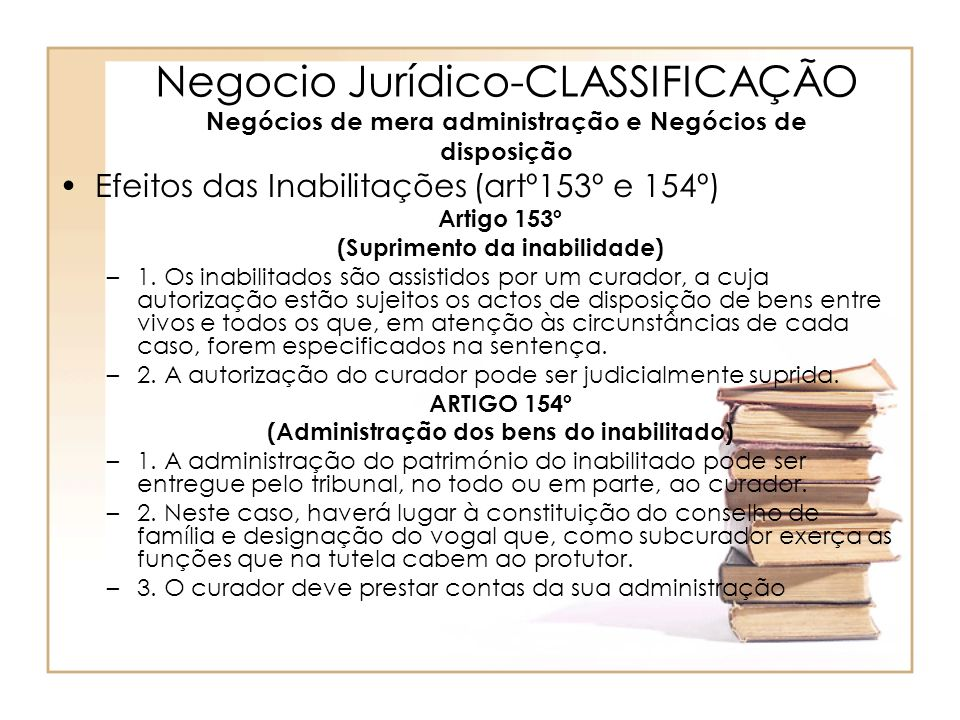 Negocio Jurídico-CLASSIFICAÇÃO Negócios de mera administração e Negócios de disposição Efeitos das Inabilitações (artº153º e 154º) Artigo 153º (Suprim