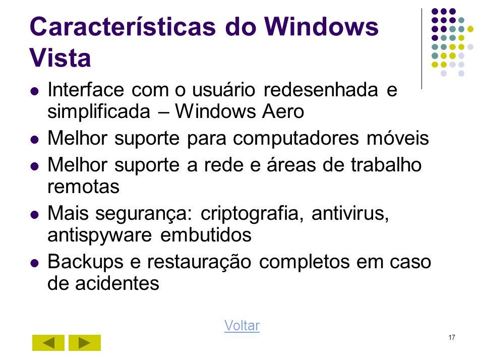 17 Características do Windows Vista Interface com o usuário redesenhada e simplificada – Windows Aero Melhor suporte para computadores móveis Melhor s