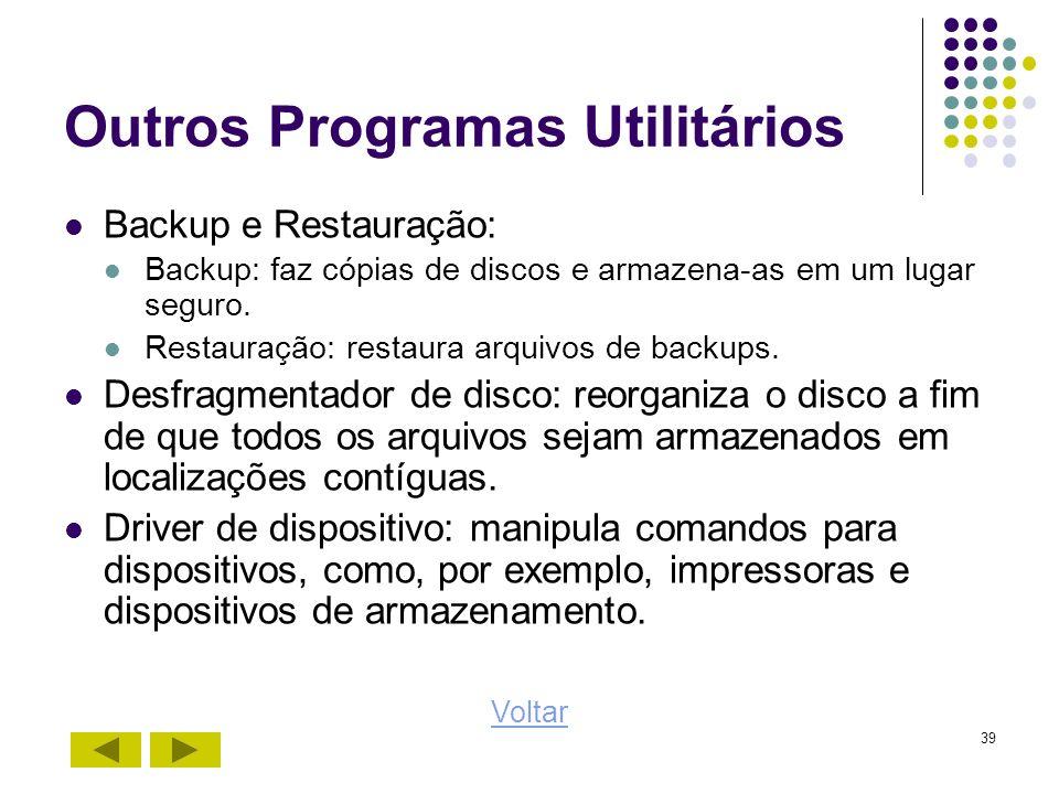 39 Outros Programas Utilitários Backup e Restauração: Backup: faz cópias de discos e armazena-as em um lugar seguro. Restauração: restaura arquivos de
