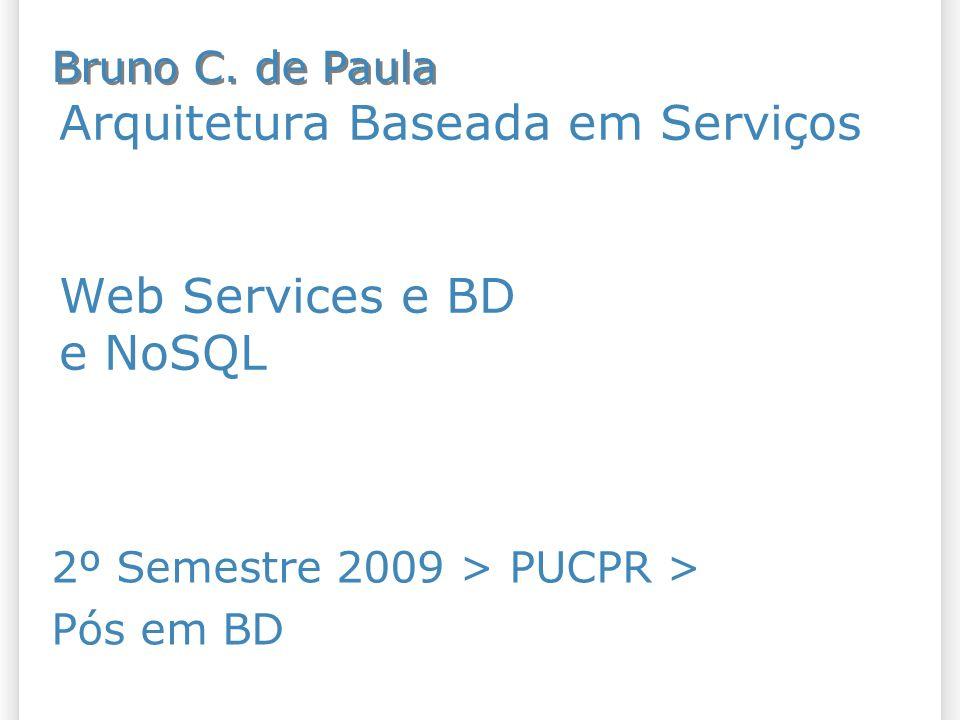 Arquitetura Baseada em Serviços Web Services e BD e NoSQL 2º Semestre 2009 > PUCPR > Pós em BD Bruno C. de Paula