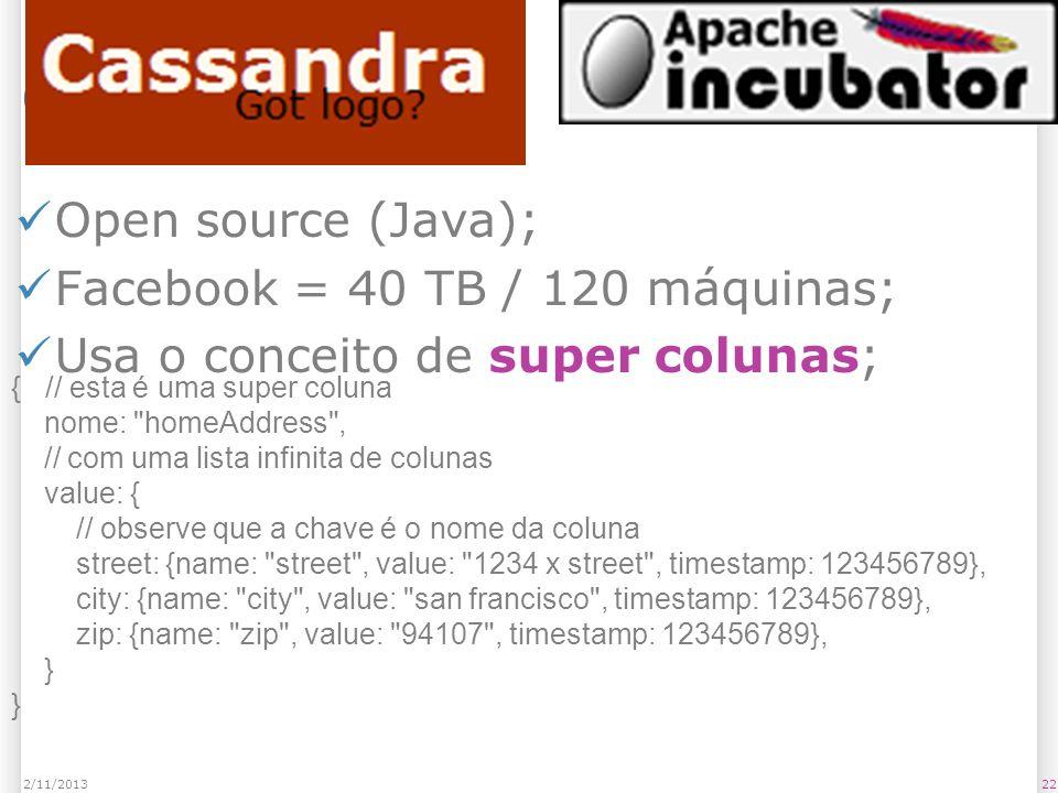 Cassandra Open source (Java); Facebook = 40 TB / 120 máquinas; Usa o conceito de super colunas; 222/11/2013 { // esta é uma super coluna nome: