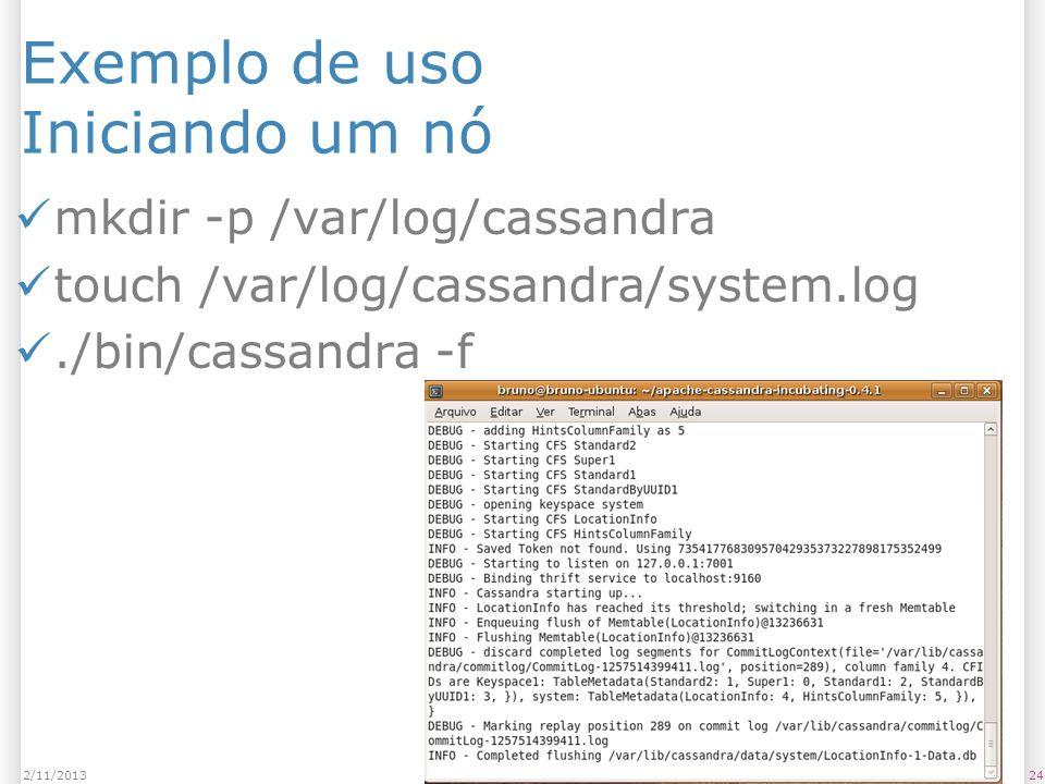 Exemplo de uso Iniciando um nó mkdir -p /var/log/cassandra touch /var/log/cassandra/system.log./bin/cassandra -f 242/11/2013