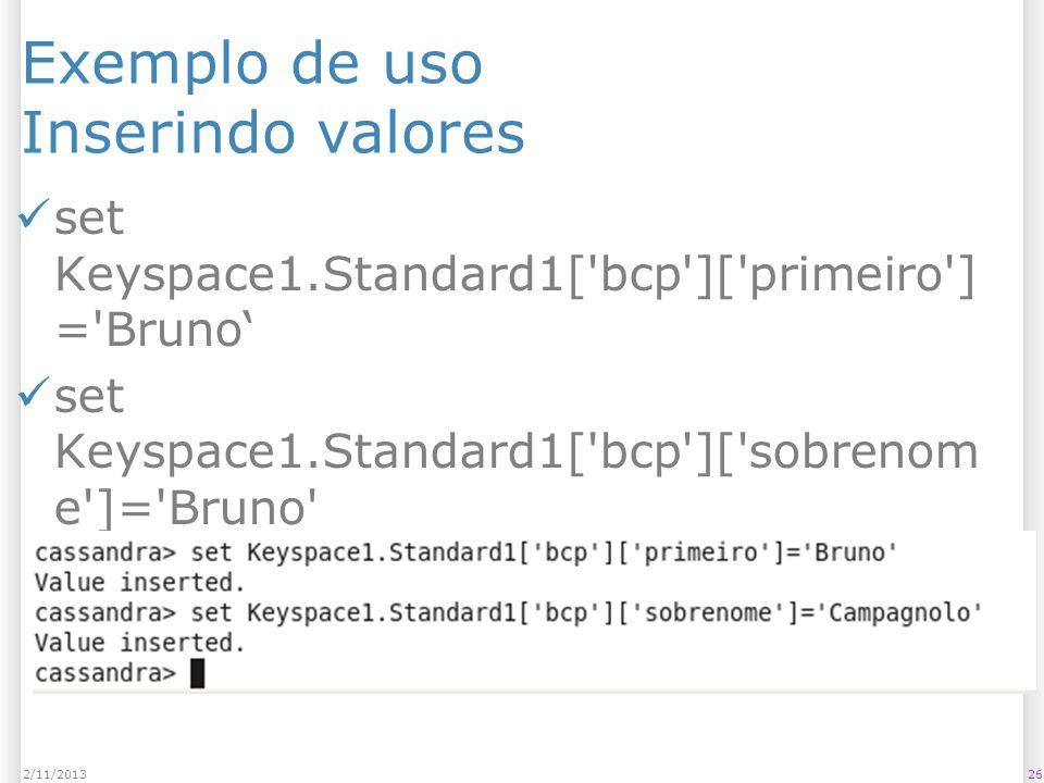 Exemplo de uso Inserindo valores set Keyspace1.Standard1['bcp']['primeiro'] ='Bruno set Keyspace1.Standard1['bcp']['sobrenom e']='Bruno' 262/11/2013