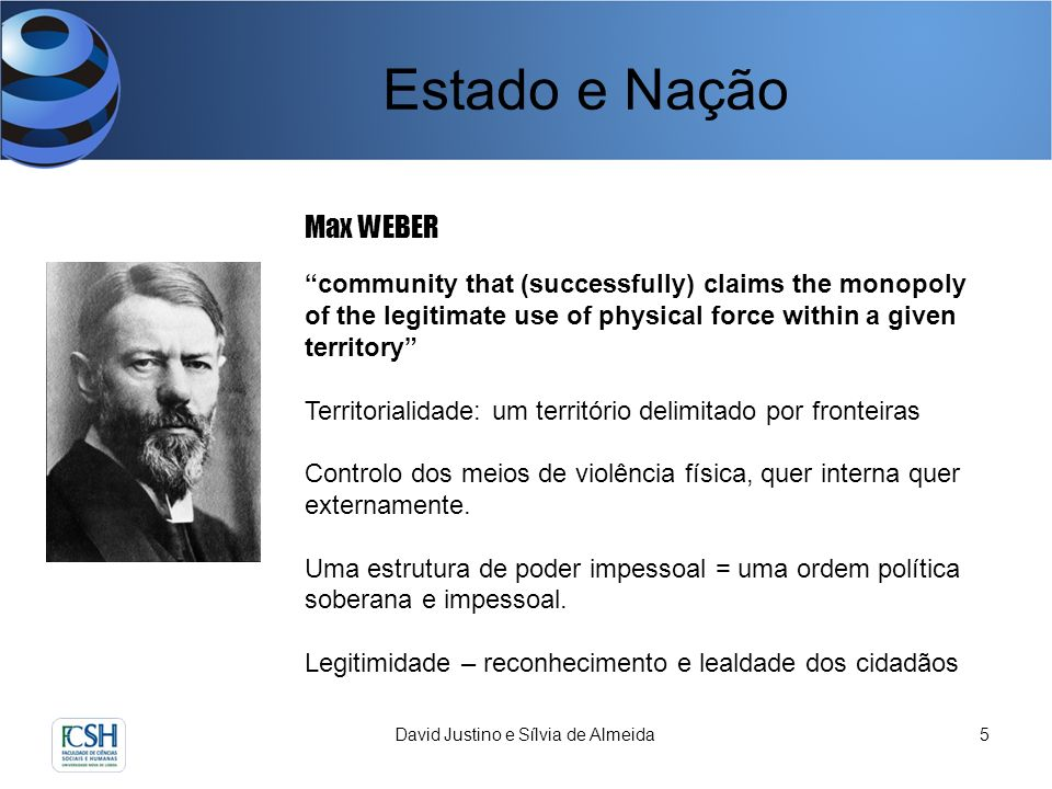 Estado e Nação David Justino e Sílvia de Almeida5 Max WEBER community that (successfully) claims the monopoly of the legitimate use of physical force