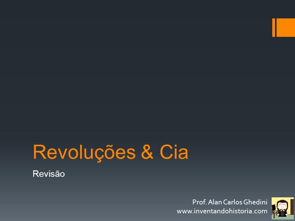 Revoluções & Cia Revisão Prof. Alan Carlos Ghedini www.inventandohistoria.com