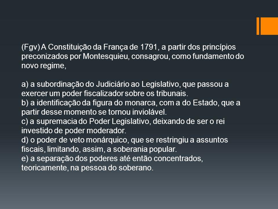 (Fgv) A Constituição da França de 1791, a partir dos princípios preconizados por Montesquieu, consagrou, como fundamento do novo regime, a) a subordin