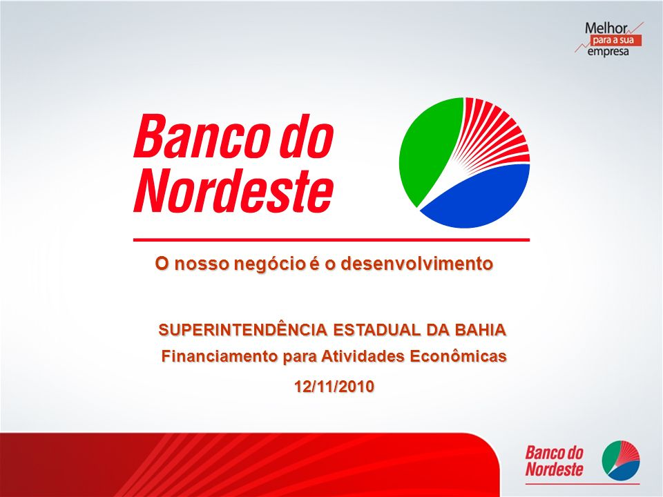 O nosso negócio é o desenvolvimento SUPERINTENDÊNCIAESTADUAL DA BAHIA SUPERINTENDÊNCIA ESTADUAL DA BAHIA Financiamento para Atividades Econômicas 12/1