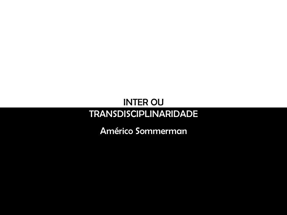 INTER OU TRANSDISCIPLINARIDADE Américo Sommerman