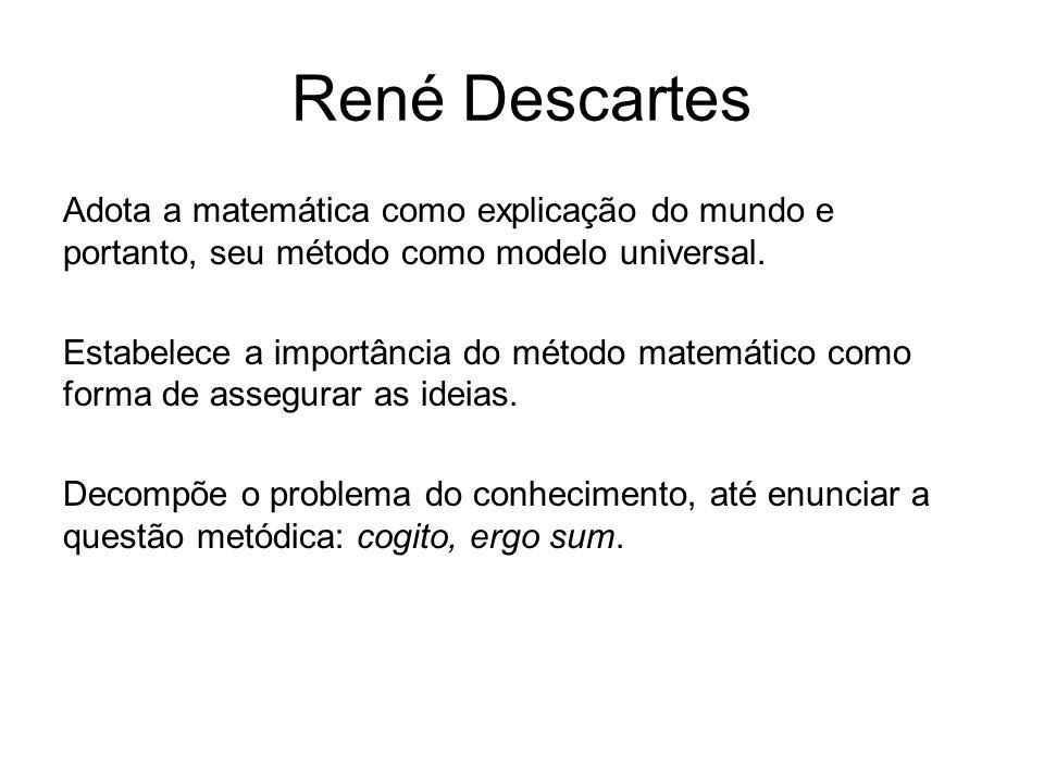 René Descartes Adota a matemática como explicação do mundo e portanto, seu método como modelo universal. Estabelece a importância do método matemático