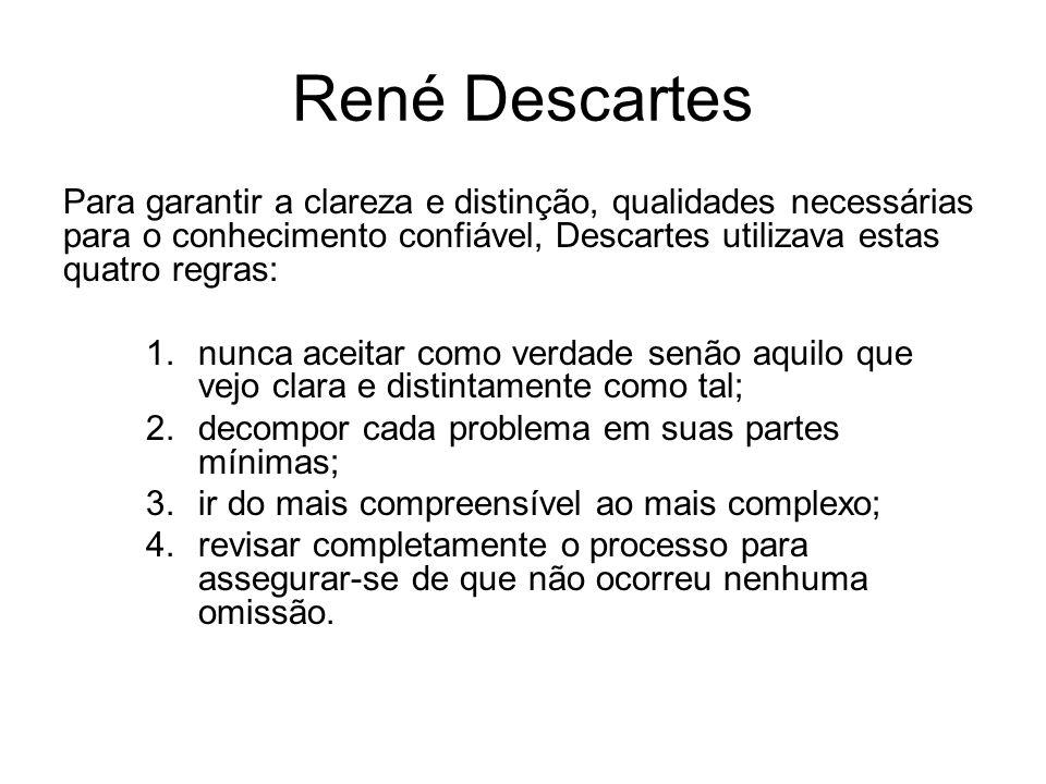 René Descartes Para garantir a clareza e distinção, qualidades necessárias para o conhecimento confiável, Descartes utilizava estas quatro regras: 1.n