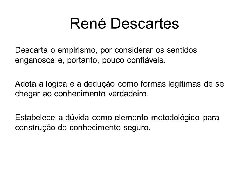 René Descartes Descarta o empirismo, por considerar os sentidos enganosos e, portanto, pouco confiáveis. Adota a lógica e a dedução como formas legíti
