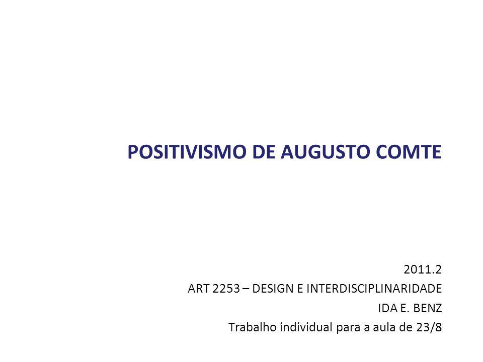 POSITIVISMO DE AUGUSTO COMTE 2011.2 ART 2253 – DESIGN E INTERDISCIPLINARIDADE IDA E. BENZ Trabalho individual para a aula de 23/8