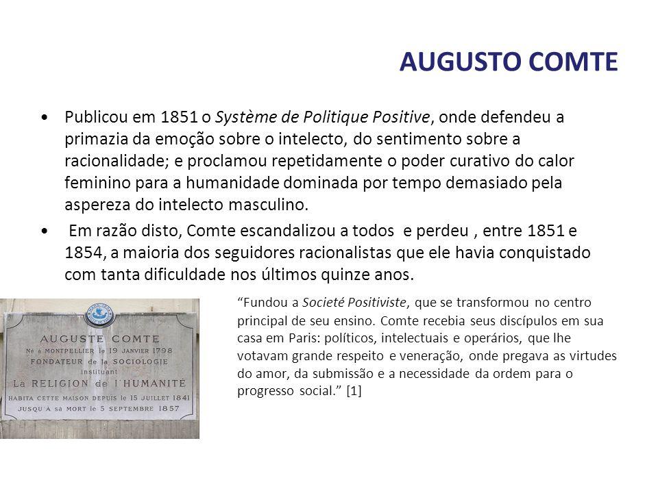 AUGUSTO COMTE Publicou em 1851 o Système de Politique Positive, onde defendeu a primazia da emoção sobre o intelecto, do sentimento sobre a racionalid